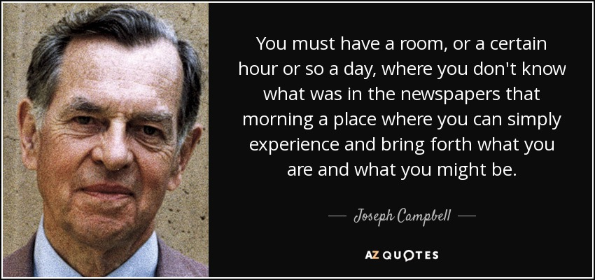 You must have a room, or a certain hour or so a day, where you don't know what was in the newspapers that morning a place where you can simply experience and bring forth what you are and what you might be. - Joseph Campbell