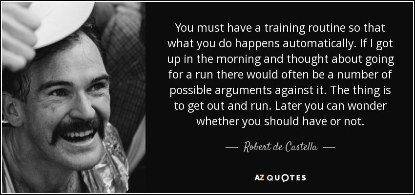 You must have a training routine so that what you do happens automatically. If I got up in the morning and thought about going for a run there would often be a number of possible arguments against it. The thing is to get out and run. Later you can wonder whether you should have or not. - Robert de Castella