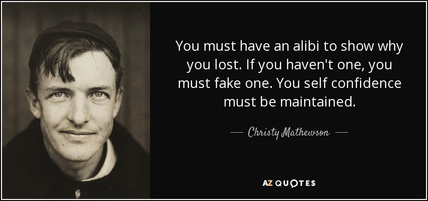 You must have an alibi to show why you lost. If you haven't one, you must fake one. You self confidence must be maintained. - Christy Mathewson
