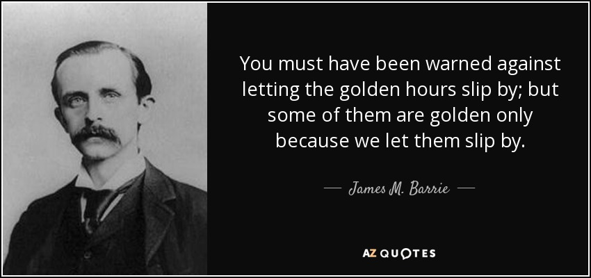You must have been warned against letting the golden hours slip by; but some of them are golden only because we let them slip by. - James M. Barrie