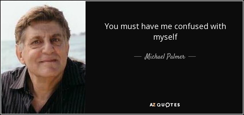 You must have me confused with myself - Michael Palmer