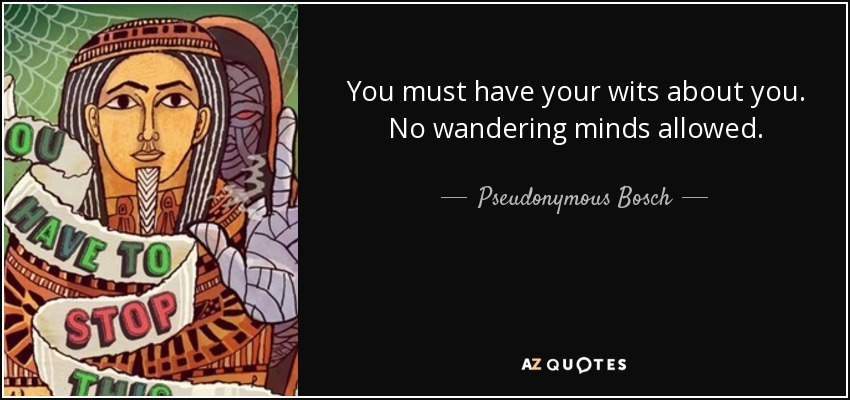 You must have your wits about you. No wandering minds allowed. - Pseudonymous Bosch