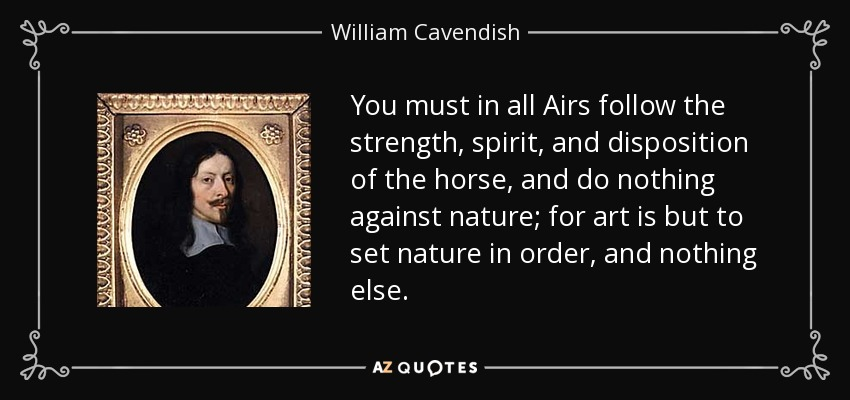 You must in all Airs follow the strength, spirit, and disposition of the horse, and do nothing against nature; for art is but to set nature in order, and nothing else. - William Cavendish, 1st Duke of Newcastle