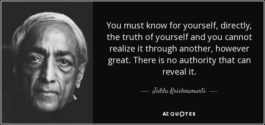 You must know for yourself, directly, the truth of yourself and you cannot realize it through another, however great. There is no authority that can reveal it. - Jiddu Krishnamurti