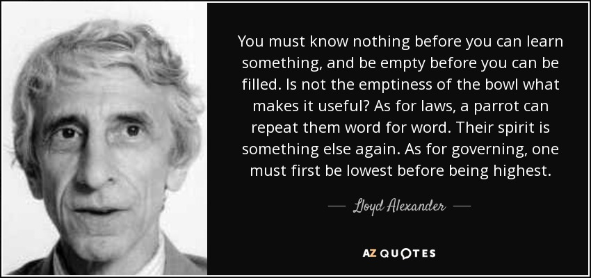 You must know nothing before you can learn something, and be empty before you can be filled. Is not the emptiness of the bowl what makes it useful? As for laws, a parrot can repeat them word for word. Their spirit is something else again. As for governing, one must first be lowest before being highest. - Lloyd Alexander