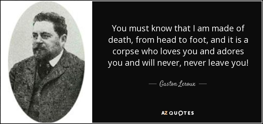 You must know that I am made of death, from head to foot, and it is a corpse who loves you and adores you and will never, never leave you! - Gaston Leroux