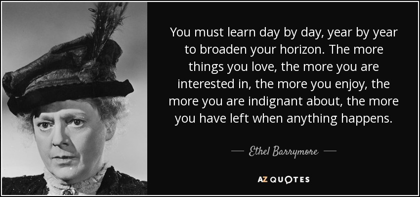You must learn day by day, year by year to broaden your horizon. The more things you love, the more you are interested in, the more you enjoy, the more you are indignant about, the more you have left when anything happens. - Ethel Barrymore