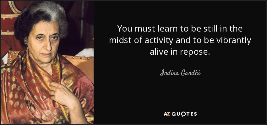 You must learn to be still in the midst of activity and to be vibrantly alive in repose. - Indira Gandhi