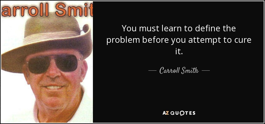 You must learn to define the problem before you attempt to cure it. - Carroll Smith