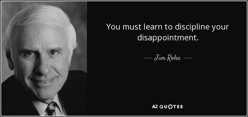 You must learn to discipline your disappointment. - Jim Rohn