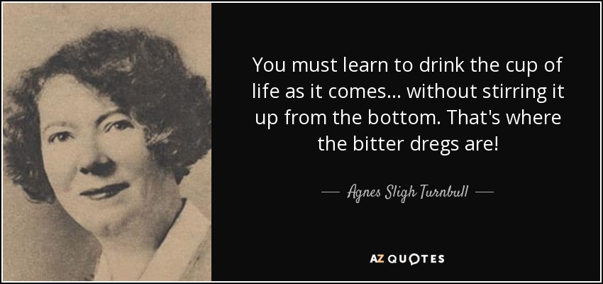 You must learn to drink the cup of life as it comes ... without stirring it up from the bottom. That's where the bitter dregs are! - Agnes Sligh Turnbull