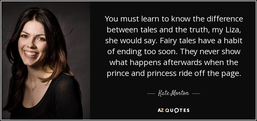 You must learn to know the difference between tales and the truth, my Liza, she would say. Fairy tales have a habit of ending too soon. They never show what happens afterwards when the prince and princess ride off the page. - Kate Morton