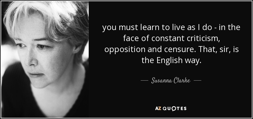 you must learn to live as I do - in the face of constant criticism, opposition and censure. That, sir, is the English way. - Susanna Clarke