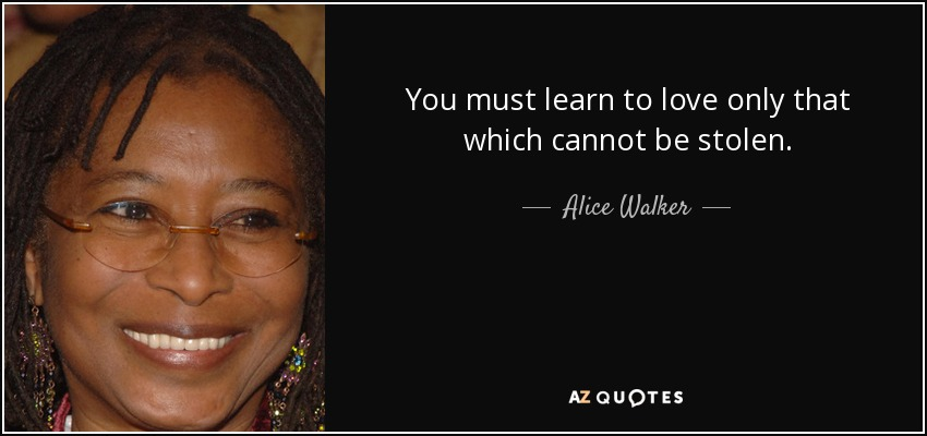 You must learn to love only that which cannot be stolen. - Alice Walker