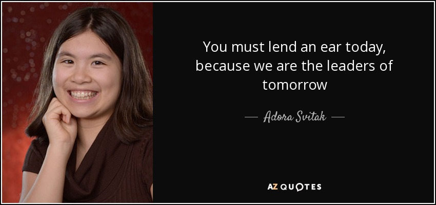 You must lend an ear today, because we are the leaders of tomorrow - Adora Svitak