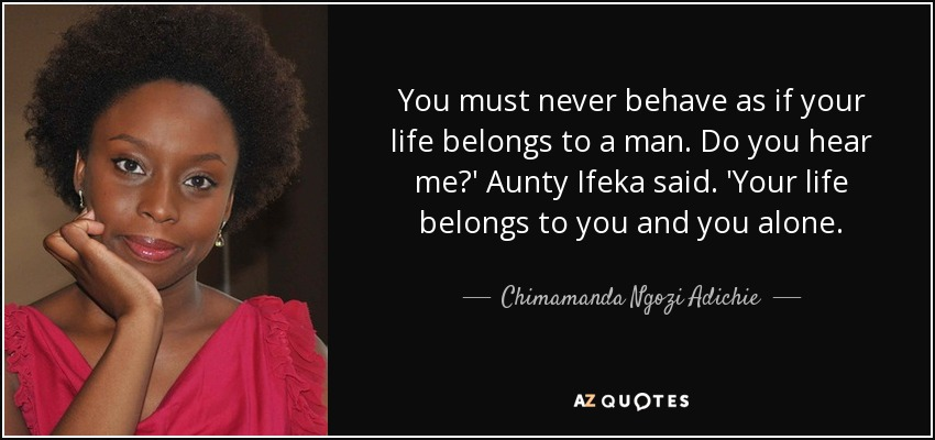 You must never behave as if your life belongs to a man. Do you hear me?' Aunty Ifeka said. 'Your life belongs to you and you alone. - Chimamanda Ngozi Adichie
