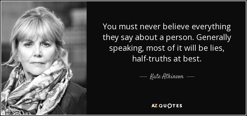 You must never believe everything they say about a person. Generally speaking, most of it will be lies, half-truths at best. - Kate Atkinson