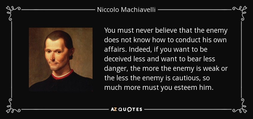 You must never believe that the enemy does not know how to conduct his own affairs. Indeed, if you want to be deceived less and want to bear less danger, the more the enemy is weak or the less the enemy is cautious, so much more must you esteem him. - Niccolo Machiavelli