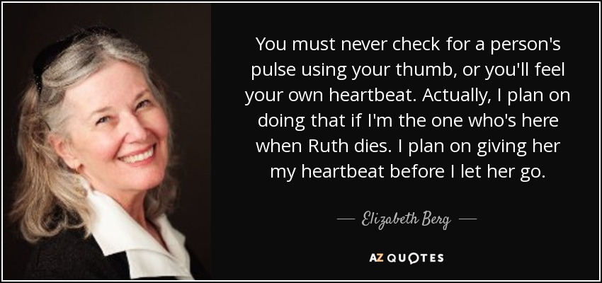You must never check for a person's pulse using your thumb, or you'll feel your own heartbeat. Actually, I plan on doing that if I'm the one who's here when Ruth dies. I plan on giving her my heartbeat before I let her go. - Elizabeth Berg