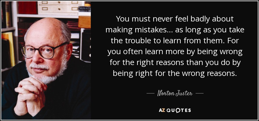 You must never feel badly about making mistakes ... as long as you take the trouble to learn from them. For you often learn more by being wrong for the right reasons than you do by being right for the wrong reasons. - Norton Juster
