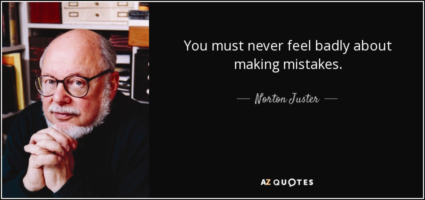 You must never feel badly about making mistakes. - Norton Juster
