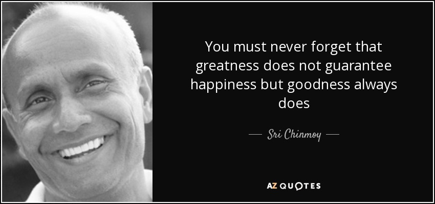 You must never forget that greatness does not guarantee happiness but goodness always does - Sri Chinmoy