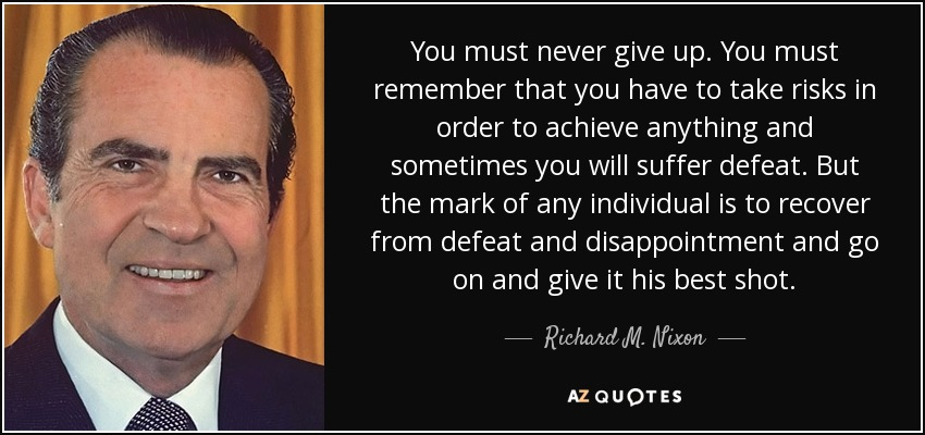 You must never give up. You must remember that you have to take risks in order to achieve anything and sometimes you will suffer defeat. But the mark of any individual is to recover from defeat and disappointment and go on and give it his best shot. - Richard M. Nixon