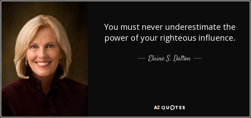 You must never underestimate the power of your righteous influence. - Elaine S. Dalton
