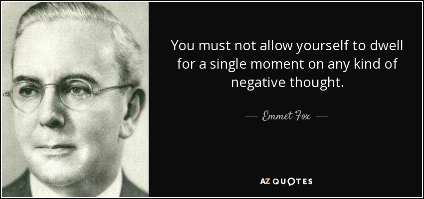 You must not allow yourself to dwell for a single moment on any kind of negative thought. - Emmet Fox