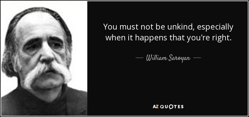 You must not be unkind, especially when it happens that you're right. - William Saroyan