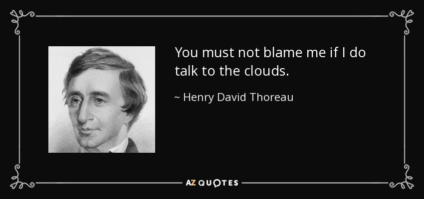 You must not blame me if I do talk to the clouds. - Henry David Thoreau