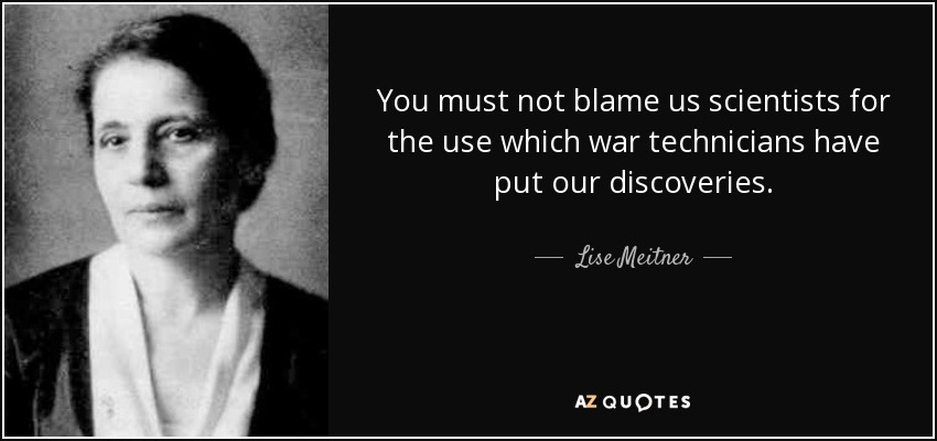 You must not blame us scientists for the use which war technicians have put our discoveries. - Lise Meitner