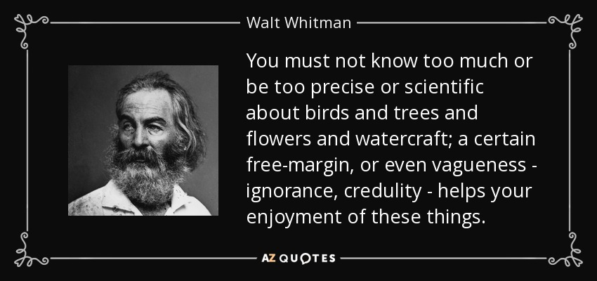 You must not know too much or be too precise or scientific about birds and trees and flowers and watercraft; a certain free-margin , or even vagueness - ignorance, credulity - helps your enjoyment of these things. - Walt Whitman