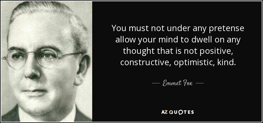 You must not under any pretense allow your mind to dwell on any thought that is not positive, constructive, optimistic, kind. - Emmet Fox