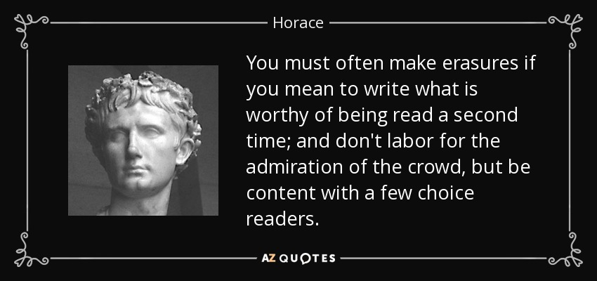 You must often make erasures if you mean to write what is worthy of being read a second time; and don't labor for the admiration of the crowd, but be content with a few choice readers. - Horace