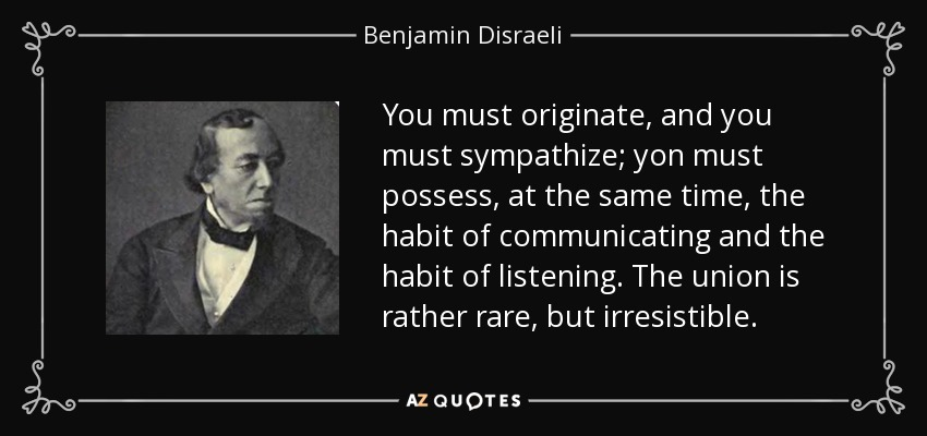 You must originate, and you must sympathize; yon must possess, at the same time, the habit of communicating and the habit of listening. The union is rather rare, but irresistible. - Benjamin Disraeli