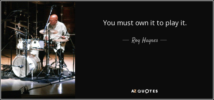 You must own it to play it. - Roy Haynes