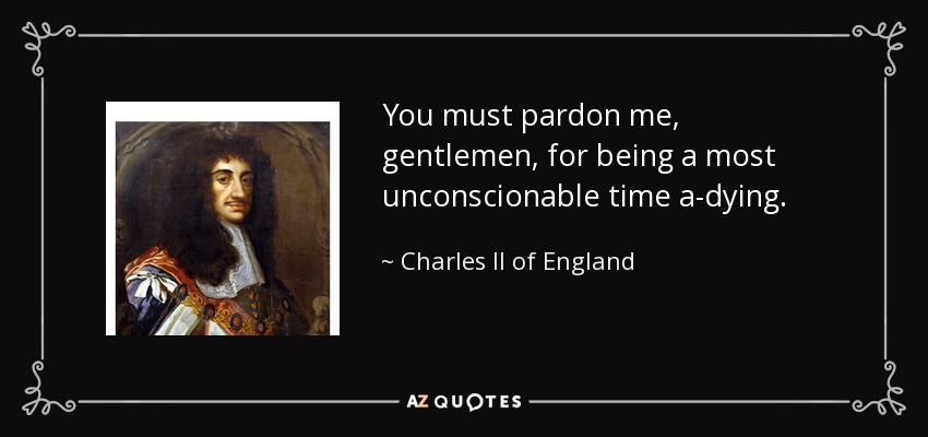 You must pardon me, gentlemen, for being a most unconscionable time a-dying. - Charles II of England