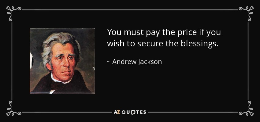 You must pay the price if you wish to secure the blessings. - Andrew Jackson