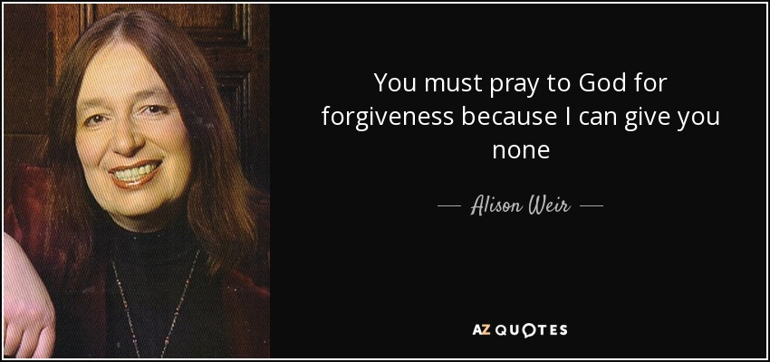 You must pray to God for forgiveness because I can give you none - Alison Weir