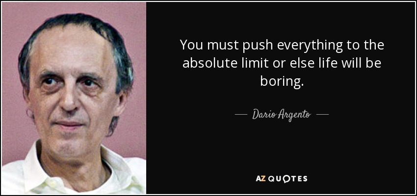 You must push everything to the absolute limit or else life will be boring. - Dario Argento
