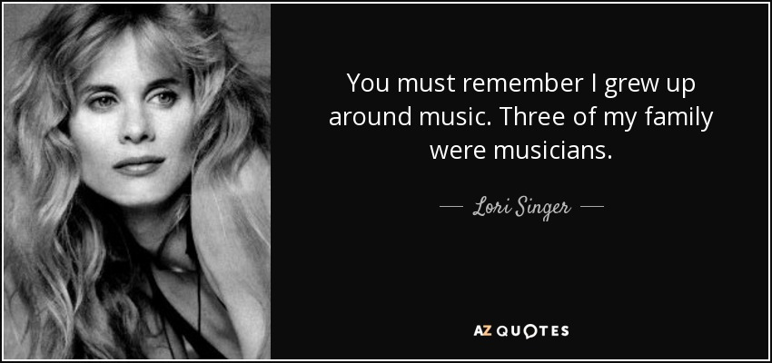 You must remember I grew up around music. Three of my family were musicians. - Lori Singer