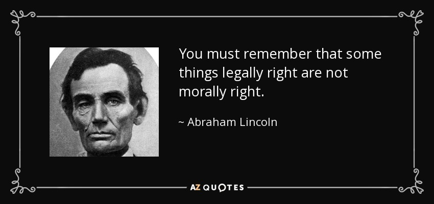 You must remember that some things legally right are not morally right. - Abraham Lincoln