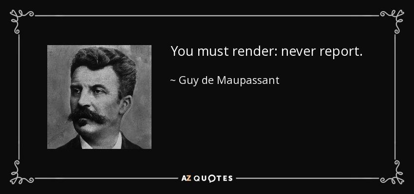 You must render: never report. - Guy de Maupassant