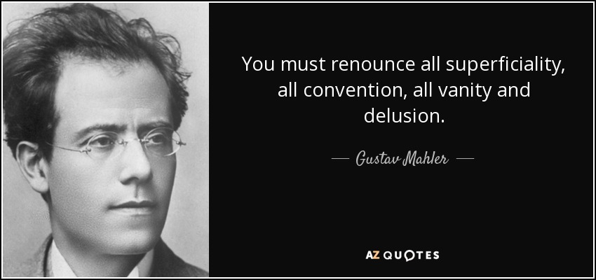 You must renounce all superficiality, all convention, all vanity and delusion. - Gustav Mahler