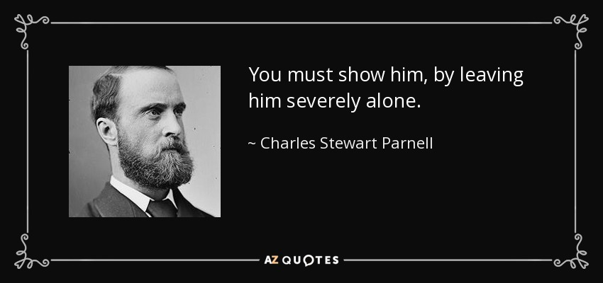 You must show him, by leaving him severely alone. - Charles Stewart Parnell