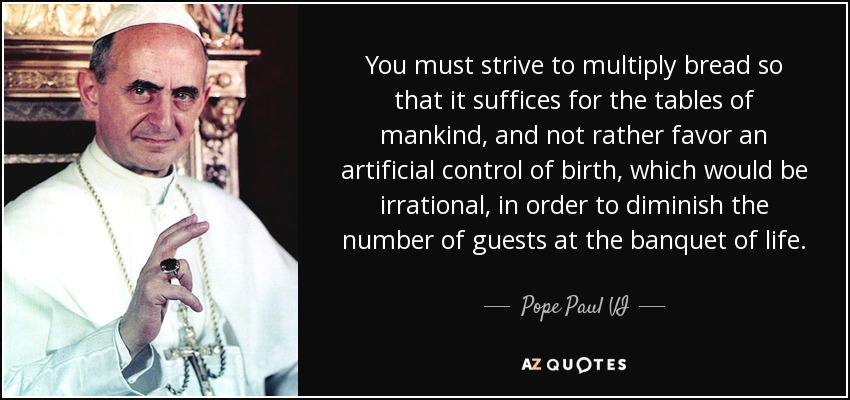 You must strive to multiply bread so that it suffices for the tables of mankind, and not rather favor an artificial control of birth, which would be irrational, in order to diminish the number of guests at the banquet of life. - Pope Paul VI
