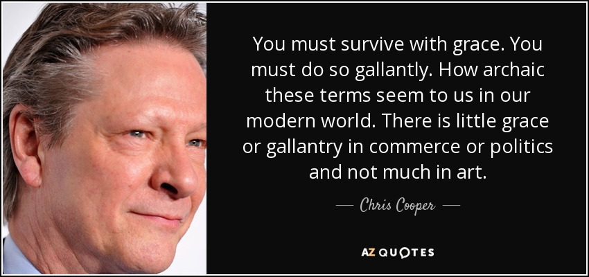 You must survive with grace. You must do so gallantly. How archaic these terms seem to us in our modern world. There is little grace or gallantry in commerce or politics and not much in art. - Chris Cooper