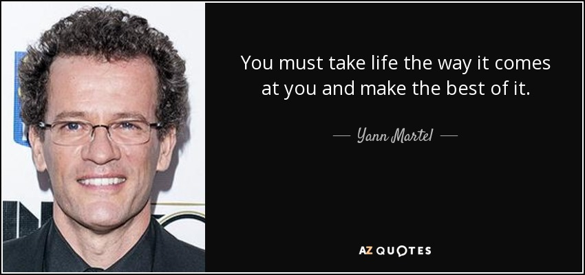 You must take life the way it comes at you and make the best of it. - Yann Martel