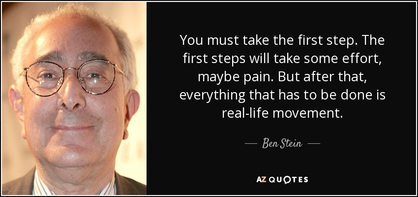 You must take the first step. The first steps will take some effort, maybe pain. But after that, everything that has to be done is real-life movement. - Ben Stein